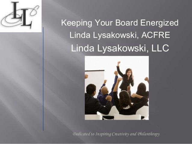 Keeping Your Board Energized  Linda Lysakowski, ACFRE  Linda Lysakowski, LLC  Dedicated to Inspiring Creativity and Philan...