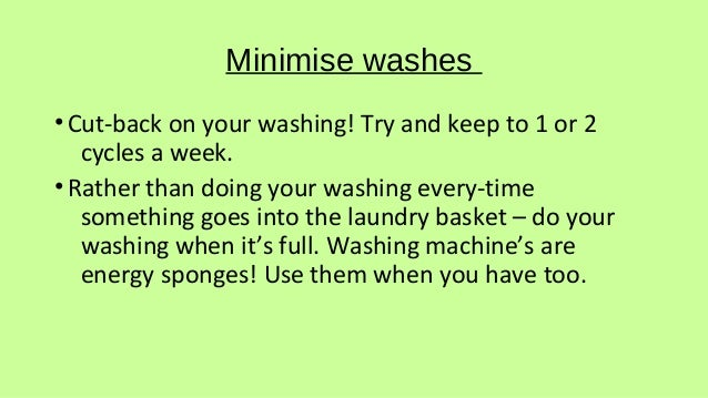 Minimise washes •Cut-back on your washing! Try and keep to 1 or 2 cycles a week. •Rather than doing your washing every-tim...