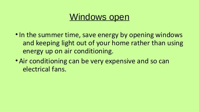 Windows open •In the summer time, save energy by opening windows and keeping light out of your home rather than using ener...