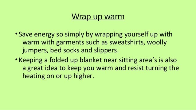 Wrap up warm •Save energy so simply by wrapping yourself up with warm with garments such as sweatshirts, woolly jumpers, b...