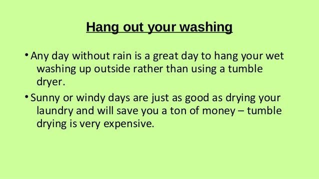 Hang out your washing •Any day without rain is a great day to hang your wet washing up outside rather than using a tumble ...