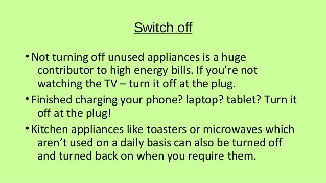Switch off •Not turning off unused appliances is a huge contributor to high energy bills. If you're not watching the TV – ...