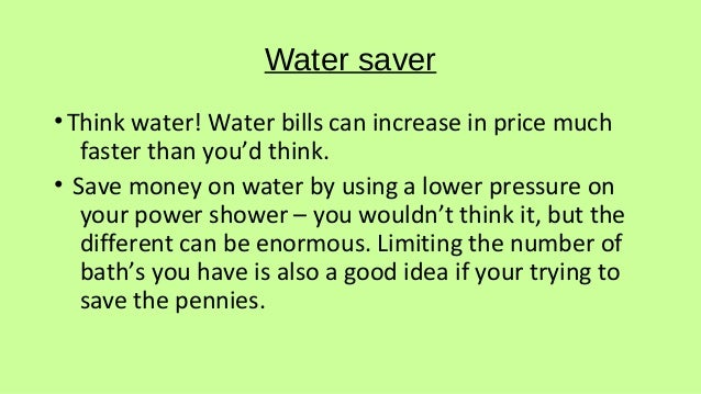 Water saver •Think water! Water bills can increase in price much faster than you'd think. • Save money on water by using a...