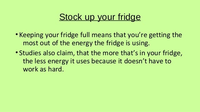 Stock up your fridge •Keeping your fridge full means that you're getting the most out of the energy the fridge is using. •...