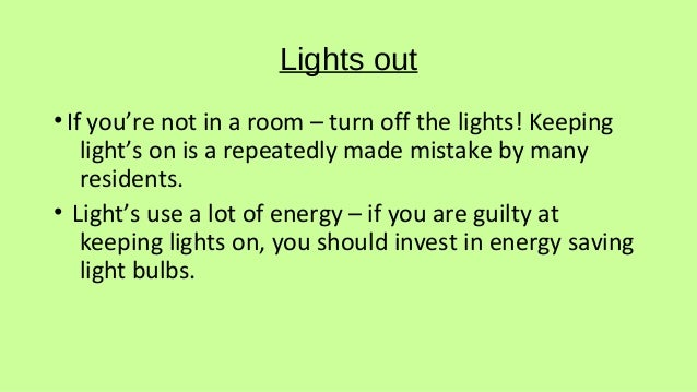 Lights out •If you're not in a room – turn off the lights! Keeping light's on is a repeatedly made mistake by many residen...