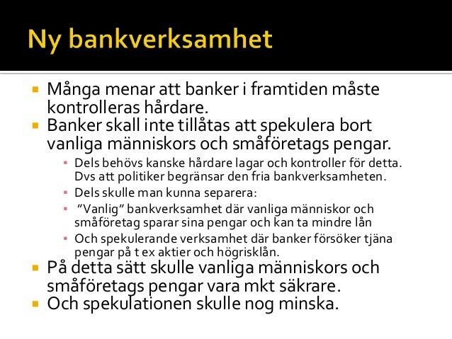 Många menar att banker i framtiden måste kontrolleras hårdare.  Banker skall inte tillåtas att spekulera bort vanliga m...