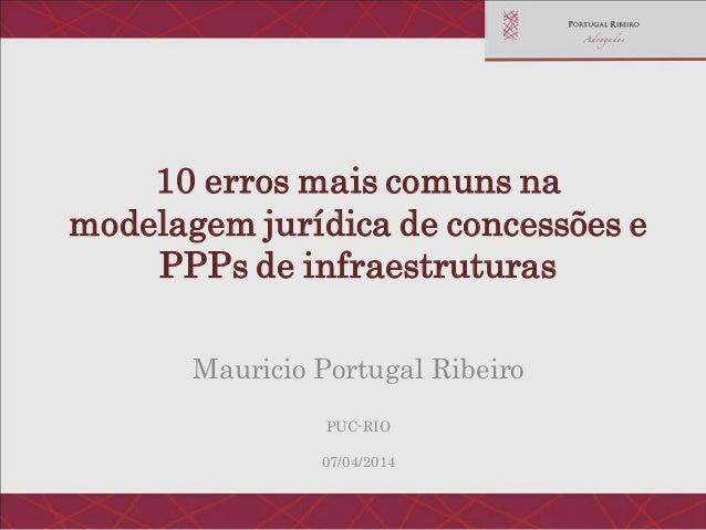 10 erros mais comuns na modelagem jurídica de concessões e PPPs de infraestruturas Mauricio Portugal Ribeiro PUC-RIO 07/04...