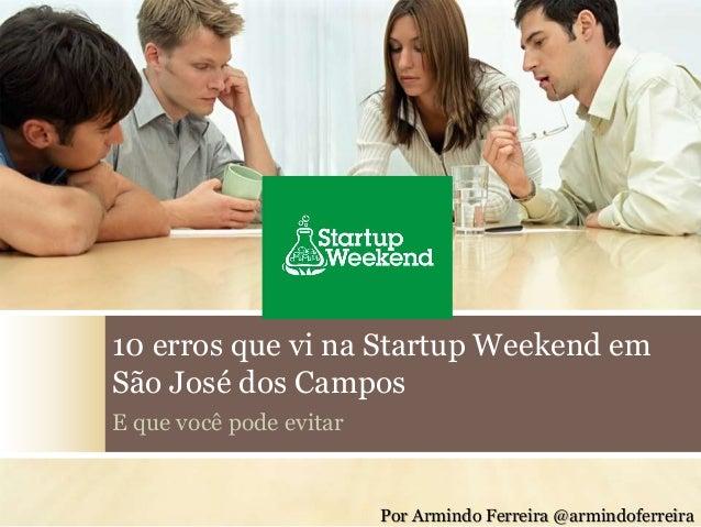 10 erros que vi na Startup Weekend em  São José dos Campos  E que você pode evitar  Por Armindo Ferreira @armindoferreira