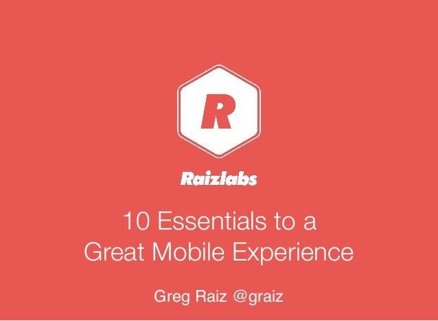 10 Essentials to a Great Mobile Experience Greg Raiz @graiz