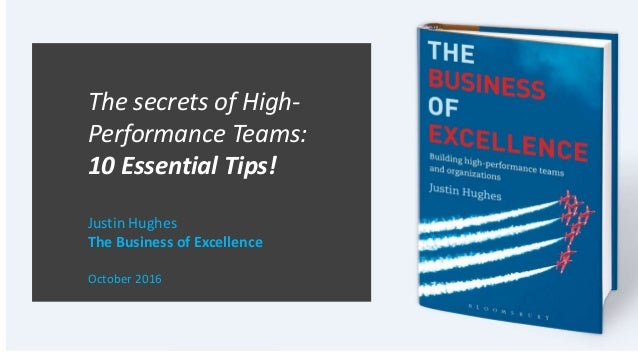 The secrets of High- Performance Teams: 10 Essential Tips! Justin Hughes The Business of Excellence October 2016