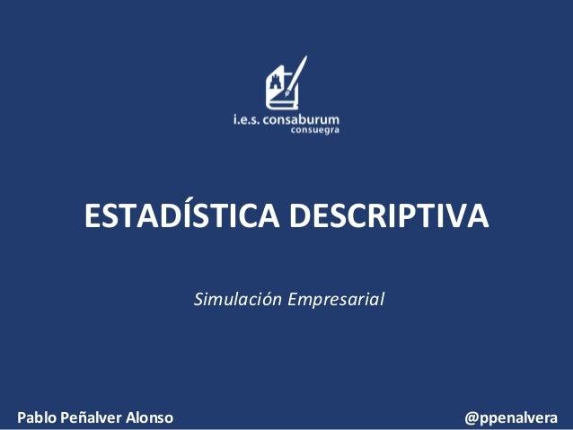 ESTADÍSTICA DESCRIPTIVA Simulación Empresarial  Pablo Peñalver Alonso  @ppenalvera