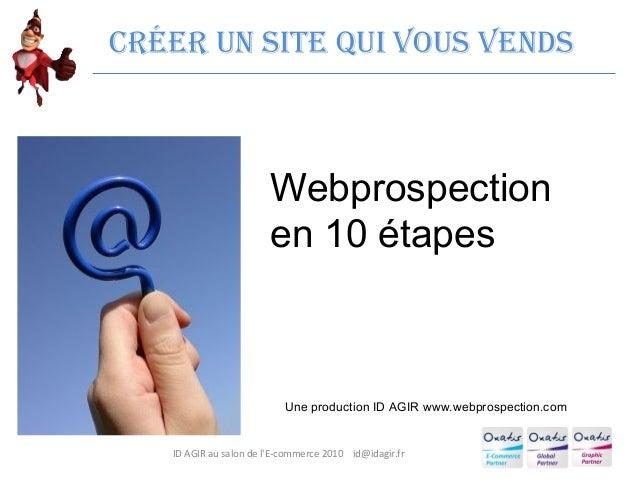 ID AGIR au salon de l'E-commerce 2010 id@idagir.fr Créer un site qui vous vends Webprospection en 10 étapes Une production...