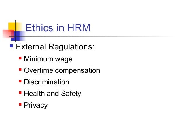 Ethics in HRM  External Regulations:  Minimum wage  Overtime compensation  Discrimination  Health and Safety  Privacy