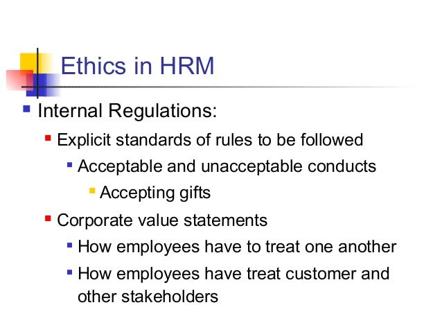 hrm and ethics The discharge of one's duties as a professional manager also involves the acceptance and habitual exercise of ethical values, among which a high place should be accorded to integrity, honesty, loyalty and fairness.