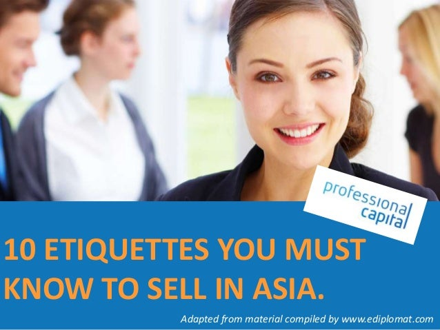 10 ETIQUETTES YOU MUST KNOW TO SELL IN ASIA. Adapted from material compiled by www.ediplomat.com