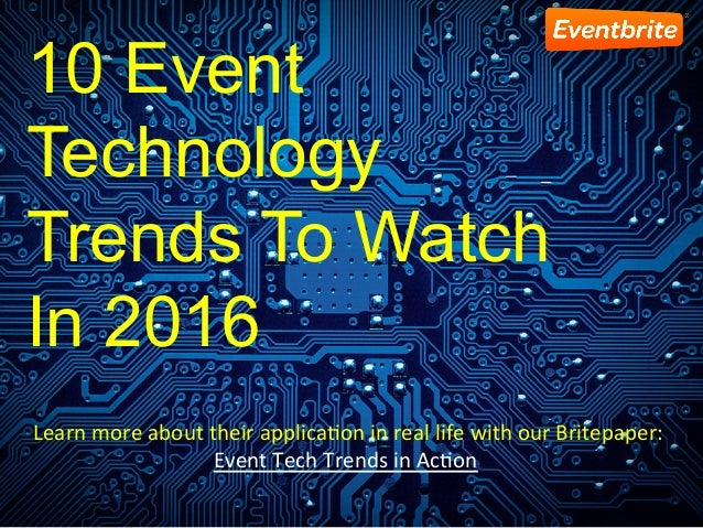 10 Event Technology Trends To Watch In 2016 	Learn	more	about	their	applica1on	in	real	life	with	our	Britepaper:	 Event	Te...
