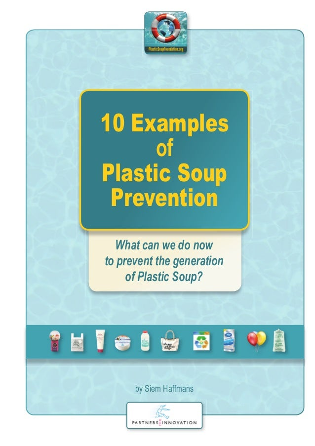 10 Examples of Plastic Soup Prevention What can we do now to prevent the generation of Plastic Soup? by Siem Haffmans