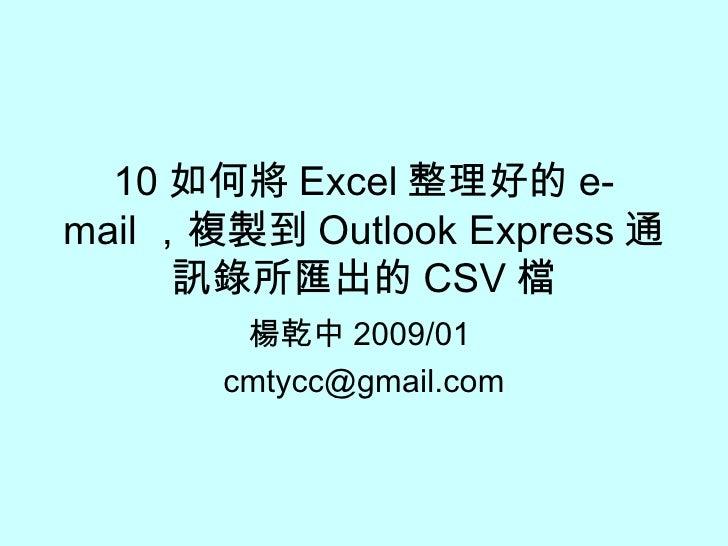 10 如何將 Excel 整理好的 e-mail ,複製到 Outlook Express 通訊錄所匯出的 CSV 檔 楊乾中 2009/01  [email_address]