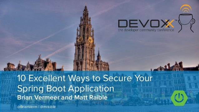 Brian Vermeer and Matt Raible 10 Excellent Ways to Secure Your Spring Boot Application @BrianVerm | @mraible ��