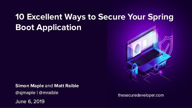 10 Excellent Ways to Secure Your Spring Boot Application June 6, 2019 Simon Maple and Matt Raible @sjmaple | @mraible thes...