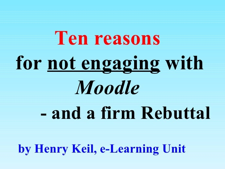 Ten reasons  for  not engaging  with  Moodle     - and a  firm  Rebuttal by Henry Keil, e-Learning Unit