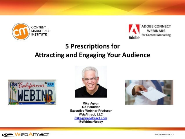 © 2015 WEBATTRACT 5 Prescriptions for Attracting and Engaging Your Audience Mike Agron Co-Founder Executive Webinar Produc...