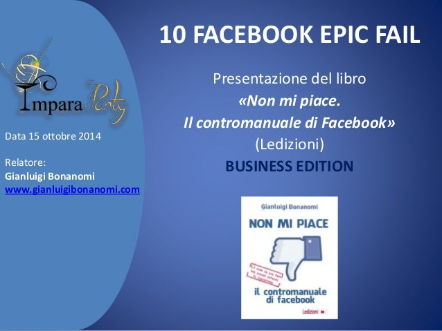 10 FACEBOOK EPIC FAIL  Presentazione del libro  «Non mi piace.  Il contromanuale di Facebook»  (Ledizioni)  BUSINESS EDITI...
