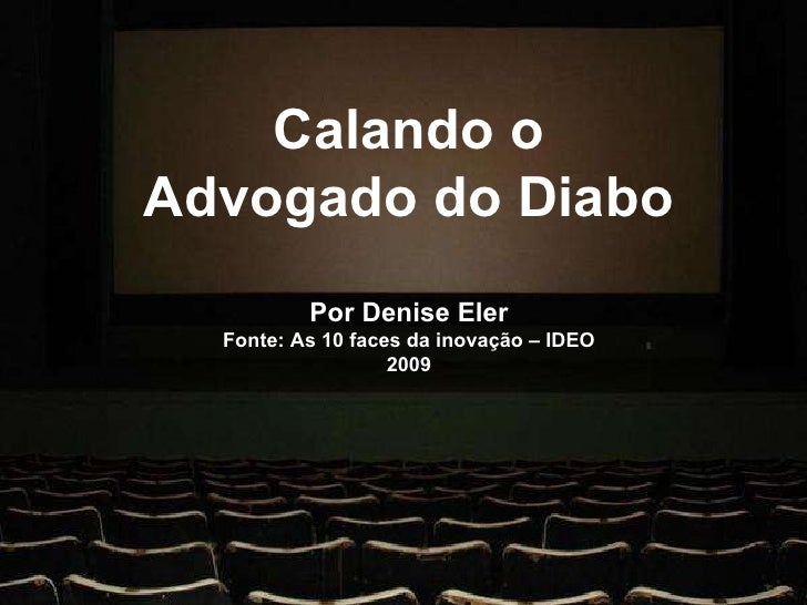 Calando o Advogado do Diabo Por Denise Eler Fonte: As 10 faces da inovação  IDEO 2009