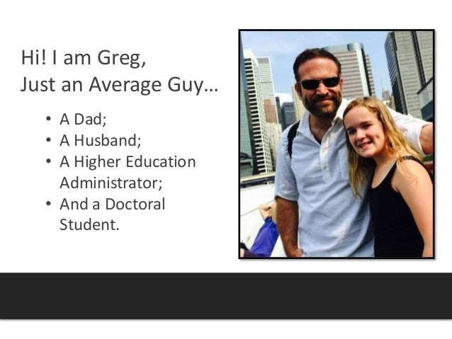 Hi! I am Greg, Just an Average Guy… • A Dad; • A Husband; • A Higher Education Administrator; • And a Doctoral Student.