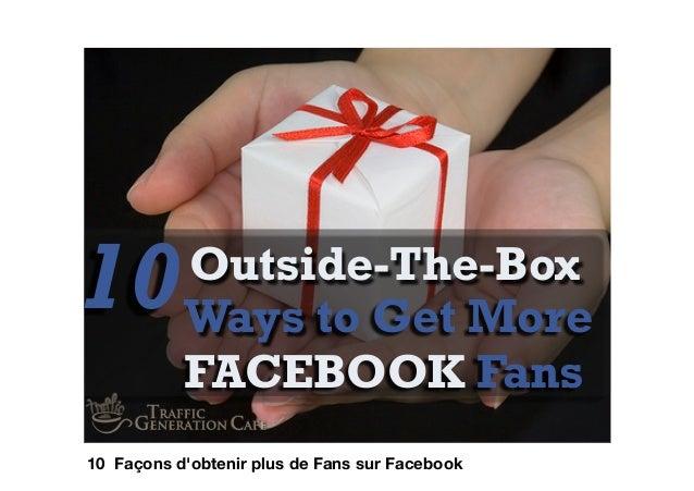 Ways to Get MoreFACEBOOK Fans10Outside-The-Box10 Façons dobtenir plus de Fans sur Facebook