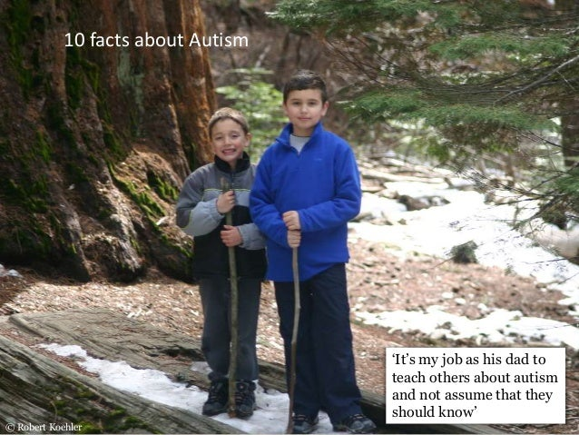 'It's my job as his dad to teach others about autism and not assume that they should know' © Robert Koehler 10 facts about...