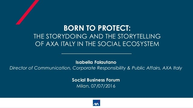 BORN TO PROTECT: THE STORYDOING AND THE STORYTELLING OF AXA ITALY IN THE SOCIAL ECOSYSTEM Isabella Falautano Director of C...