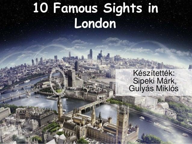 10 Famous Sights in  London  Készítették:  Sipeki Márk,  Gulyás Miklós