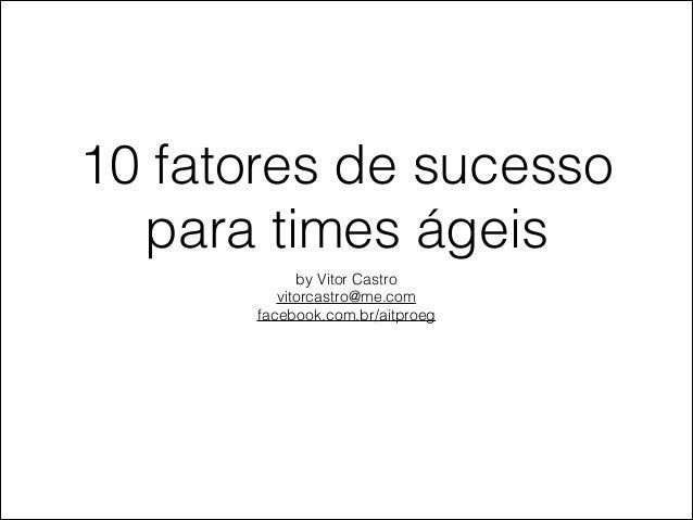 10 fatores de sucesso para times ágeis by Vitor Castro vitorcastro@me.com facebook.com.br/aitproeg