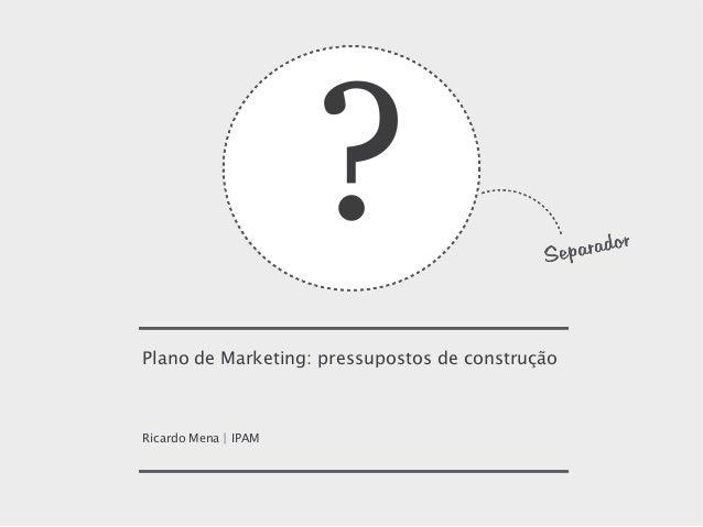 ? Plano de Marketing: pressupostos de construção  Ricardo Mena | IPAM