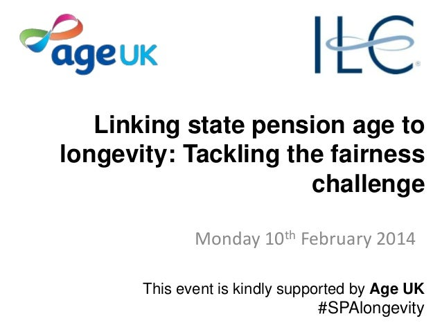 Linking state pension age to longevity: Tackling the fairness challenge Monday 10th February 2014 This event is kindly sup...