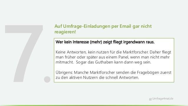 Auf Umfrage-Einladungen per Email gar nicht reagieren! Wer kein Interesse (mehr) zeigt fliegt irgendwann raus. Keine Antwo...