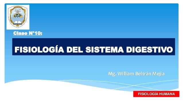 FISIOLOGÍA DEL SISTEMA DIGESTIVO Mg. William Beltrán Mejía FISIOLOGÍA HUMANA Clase N°10: