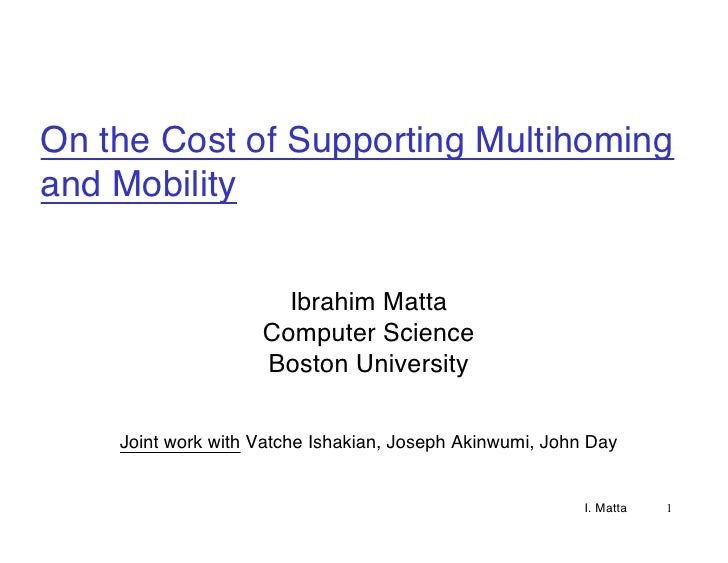 On the Cost of Supporting Multihoming and Mobility                         Ibrahim Matta                     Computer Scie...