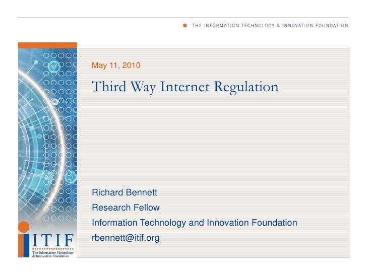 May 11, 2010  Third Way Internet Regulation     Richard Bennett Research Fellow Information Technology and Innovation Foun...