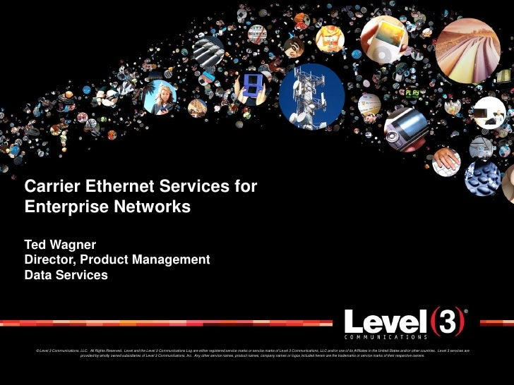 Carrier Ethernet Services for Enterprise Networks  Ted Wagner Director, Product Management Data Services      © Level 3 Co...