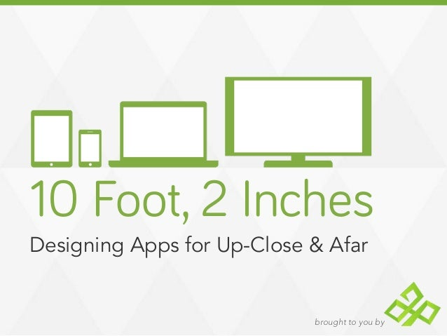 brought to you by10 Foot, 2 InchesDesigning Apps for Up-Close & Afar