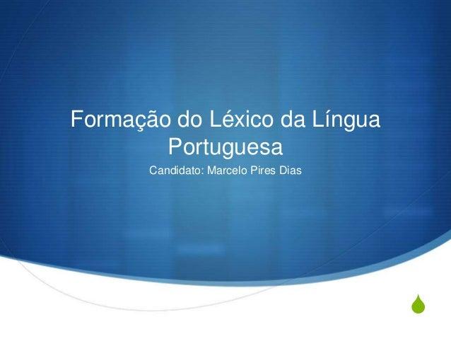 S Formação do Léxico da Língua Portuguesa Candidato: Marcelo Pires Dias