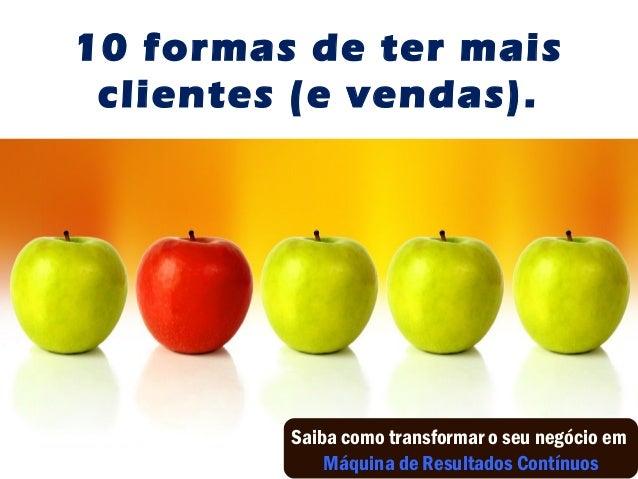 10 formas de ter mais clientes (e vendas). Saiba como transformar o seu negócio em Máquina de Resultados Contínuos
