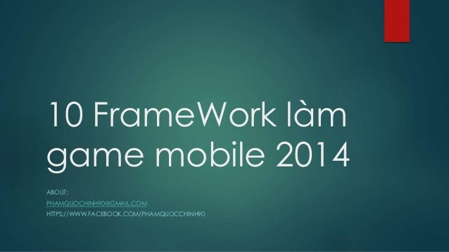 10 FrameWork làm game mobile 2014 ABOUT: PHAMQUOCHINH90@GMAIL.COM HTTPS://WWW.FACEBOOK.COM/PHAMQUOCCHINH90