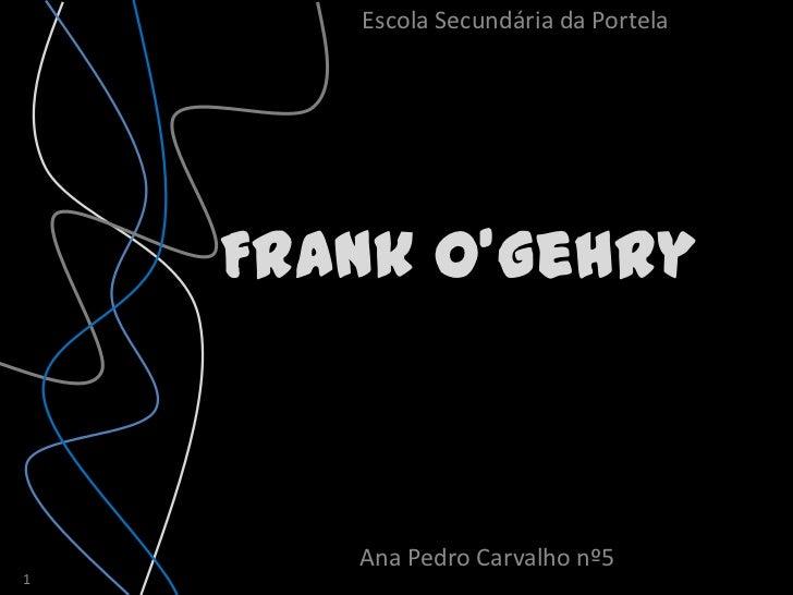 Escola Secundária da Portela    Frank O'Gehry       Ana Pedro Carvalho nº51