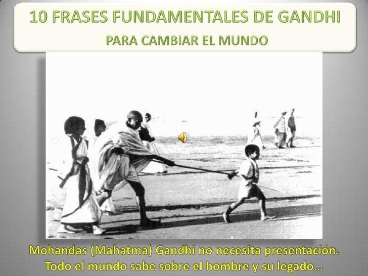 10 FRASES FUNDAMENTALES DE GANDHI<br />PARA CAMBIAR EL MUNDO<br />Mohandas (Mahatma) Gandhi no necesita presentación. <br ...