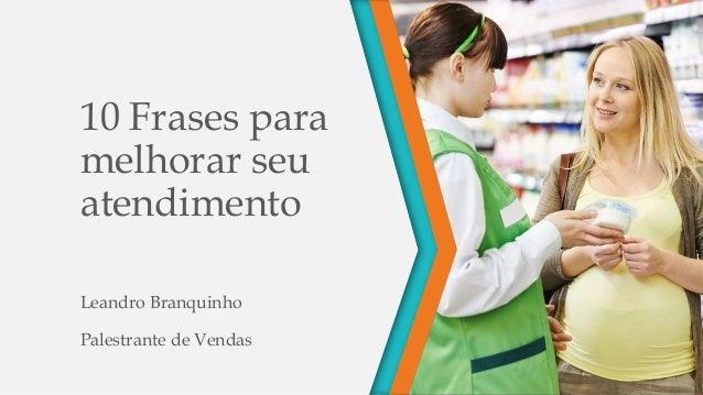 10 Frases para melhorar seu atendimento Leandro Branquinho Palestrante de Vendas