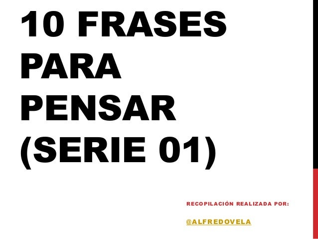 10 FRASESPARAPENSAR(SERIE 01)        RECO PIL ACIÓ N REAL IZADA PO R:        @ALFREDOVELA