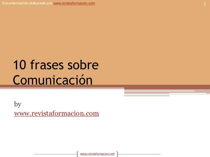 Documentación elaborada por www.revistaformacion.com                  1     10 frases sobre     Comunicación      by      ...